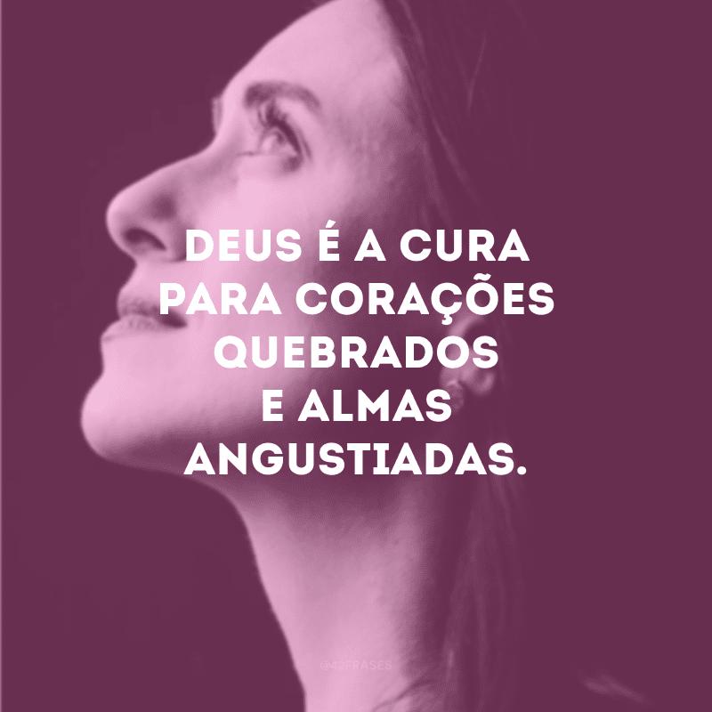 Deus é cura para corações quebrados e almas angustiadas.