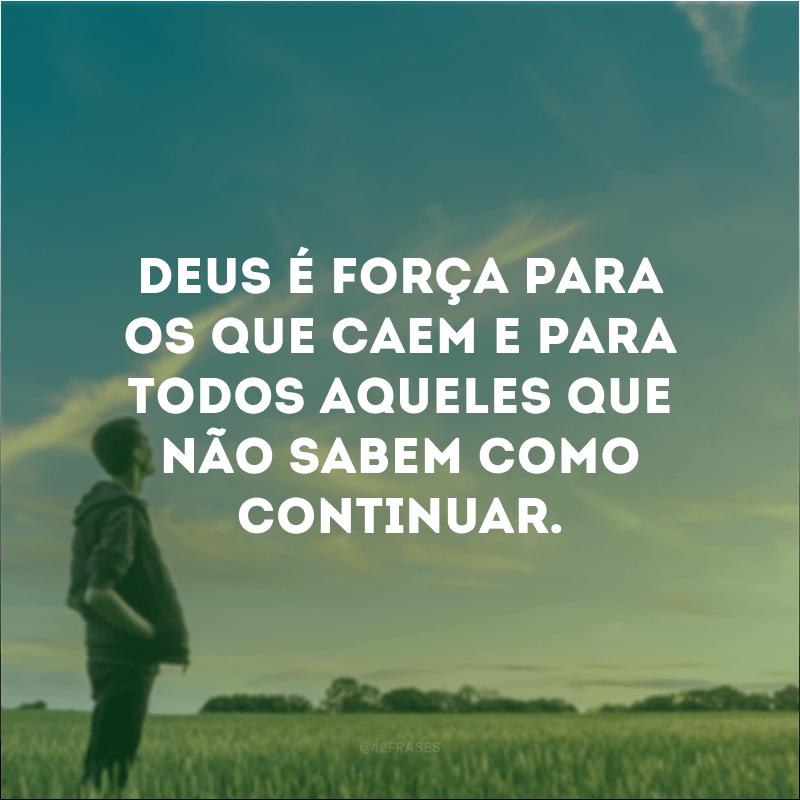 Deus é força para os que caem e para todos aqueles que não sabem como continuar.