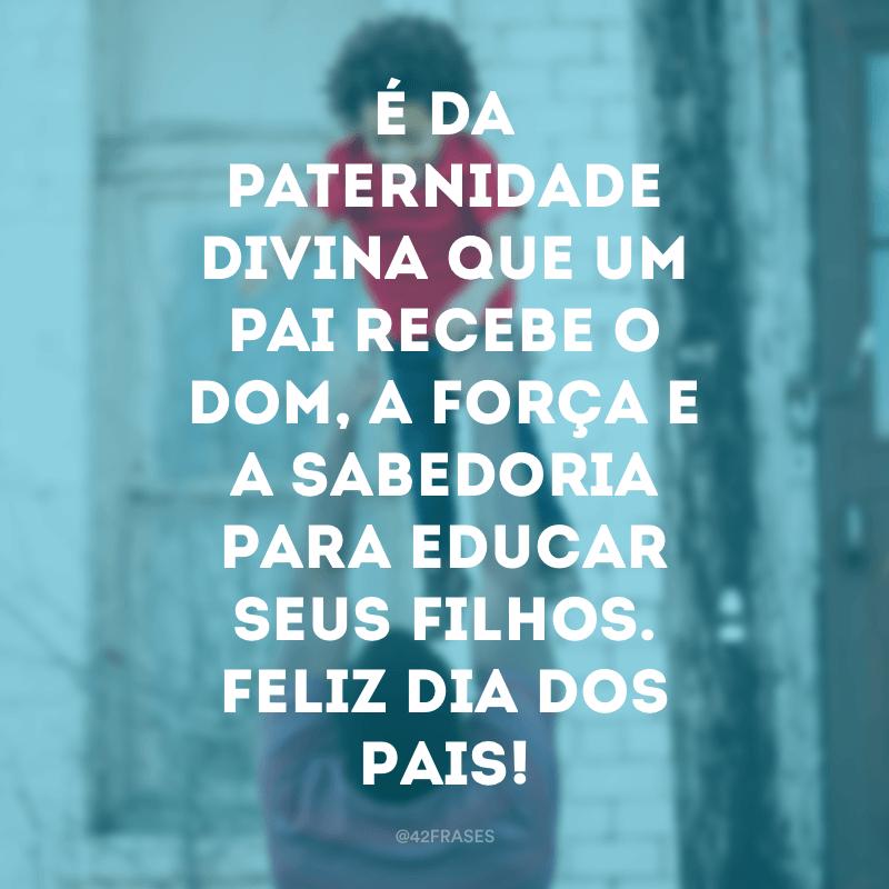 É da paternidade divina que um pai recebe o dom, a força e a sabedoria para educar seus filhos. Feliz Dia dos Pais!