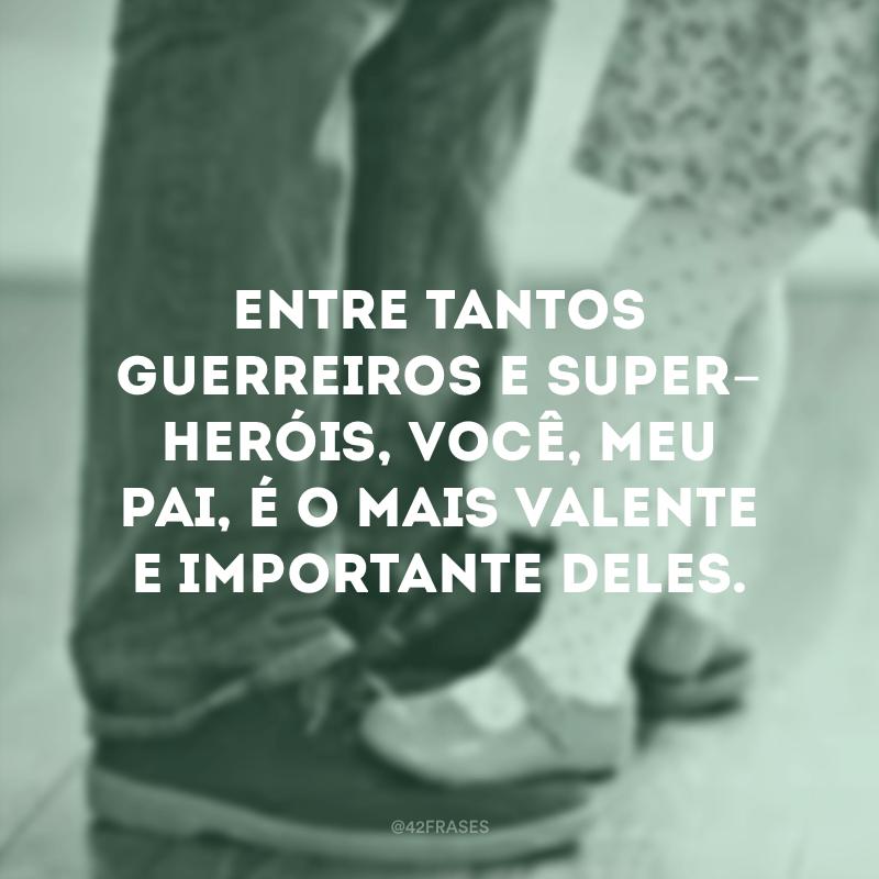 Entre tantos guerreiros e super-heróis, você, meu pai, é o mais valente e importante deles.