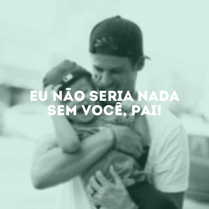 Eu não seria nada sem você, pai!
