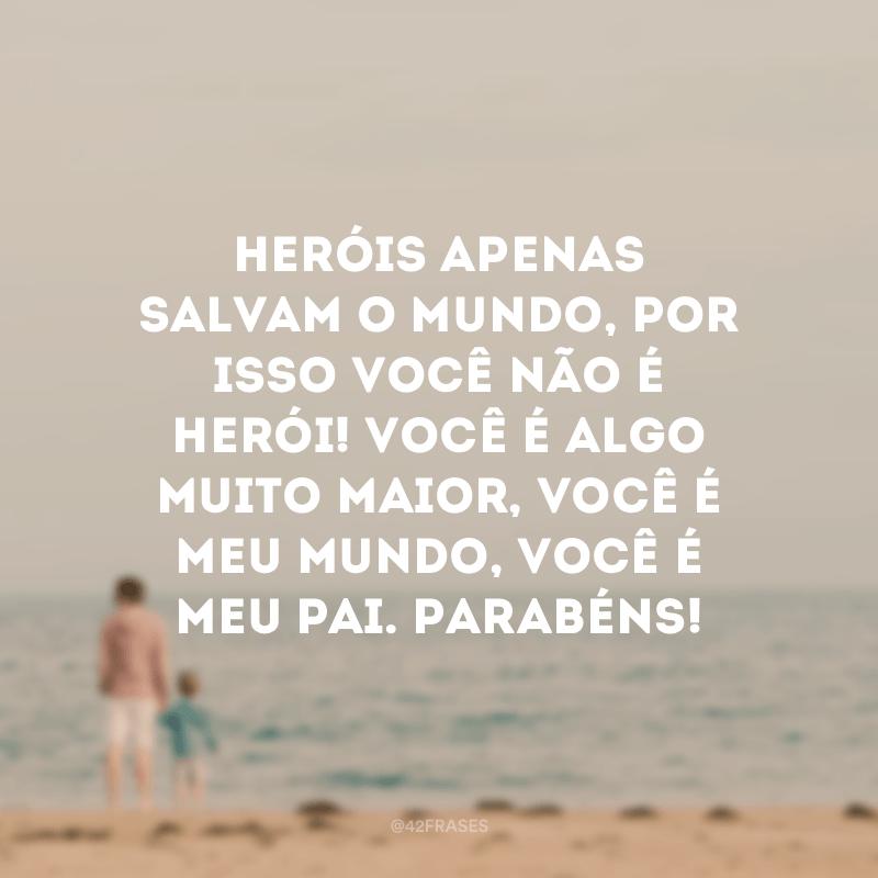 Heróis apenas salvam o mundo, por isso você não é herói! Você é algo muito maior, você é meu mundo, você é meu pai. Parabéns!