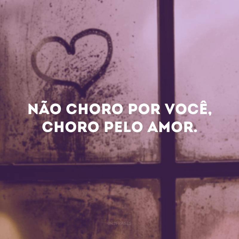 Não choro por você, choro pelo amor.