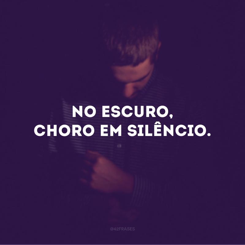 No escuro, choro em silêncio.