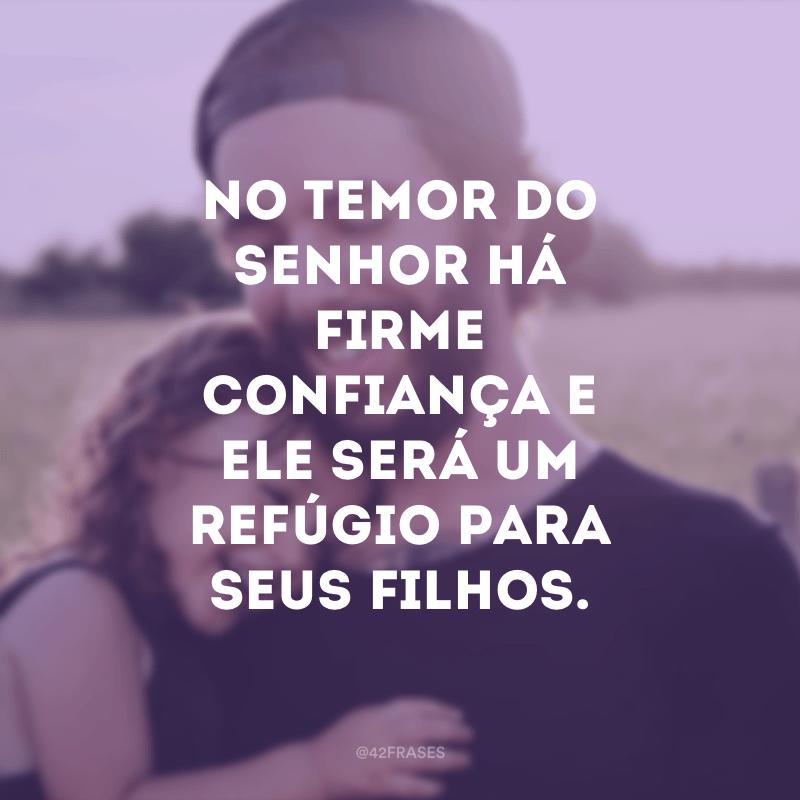 No temor do Senhor há firme confiança e Ele será um refúgio para seus filhos.