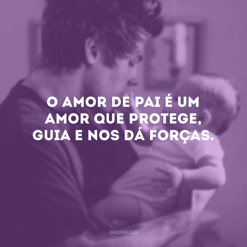 O amor de pai é um amor que protege, guia e nos dá forças.