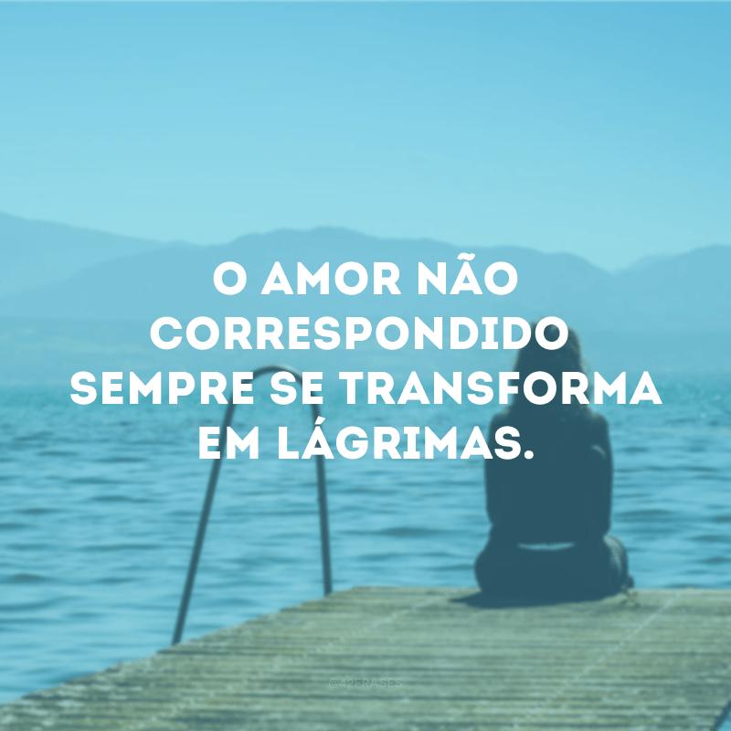 O amor não correspondido sempre se transforma em lágrimas.