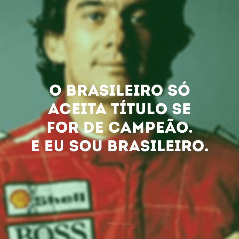 O brasileiro só aceita título se for de campeão. E eu sou brasileiro.