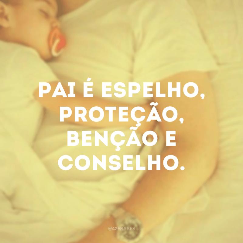 Pai é espelho, proteção, benção e conselho.