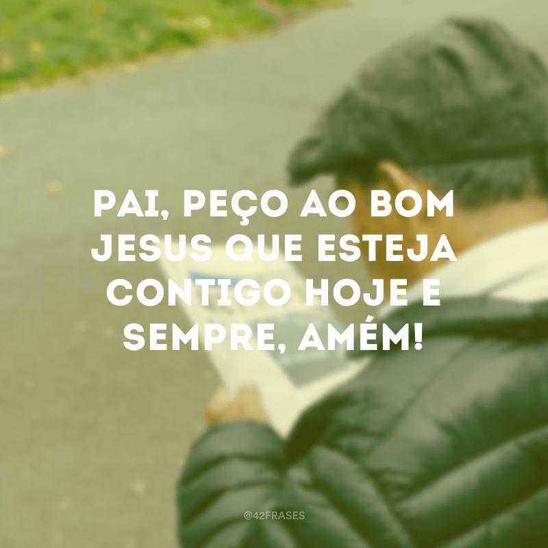 Pai, peço ao bom Jesus que esteja contigo hoje e sempre, amém!