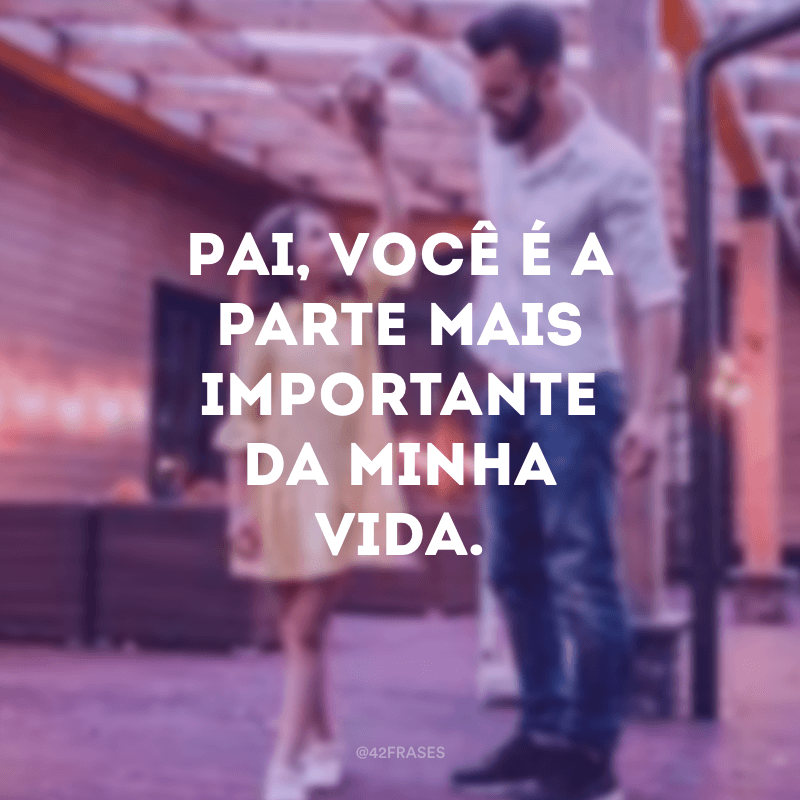 Pai, você é a parte mais importante da minha vida.