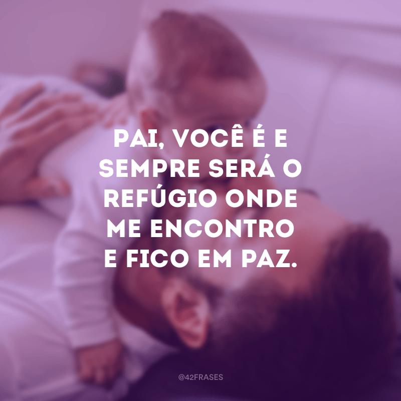 Pai, você é e sempre será o refúgio onde me encontro e fico em paz.