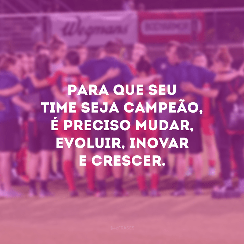 Para que seu time seja campeão, é preciso mudar, evoluir, inovar e crescer.