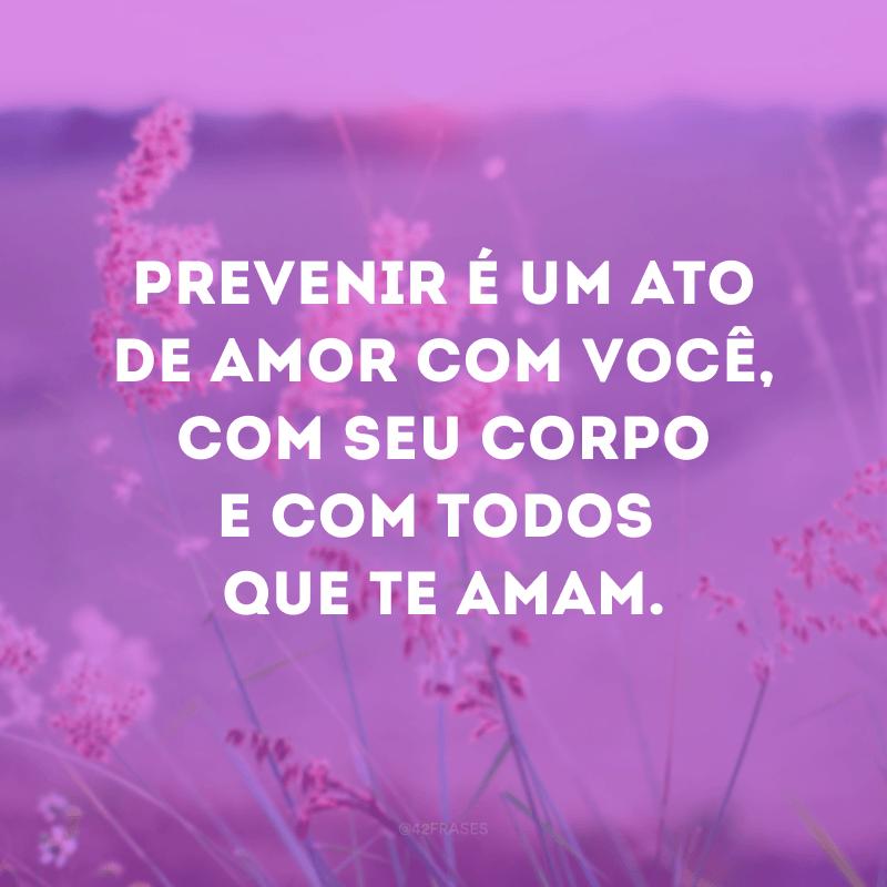 Prevenir é um ato de amor com você, com seu corpo e com todos que te amam.