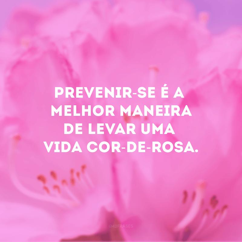 Prevenir-se é a melhor maneira de levar uma vida cor-de-rosa.