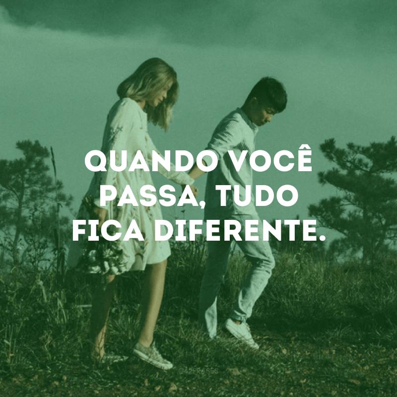 Quando você passa, tudo fica diferente.
