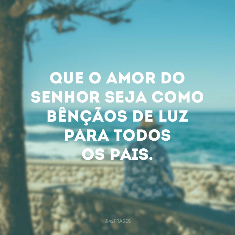 Que o amor do Senhor seja como bênçãos de luz para todos os pais.