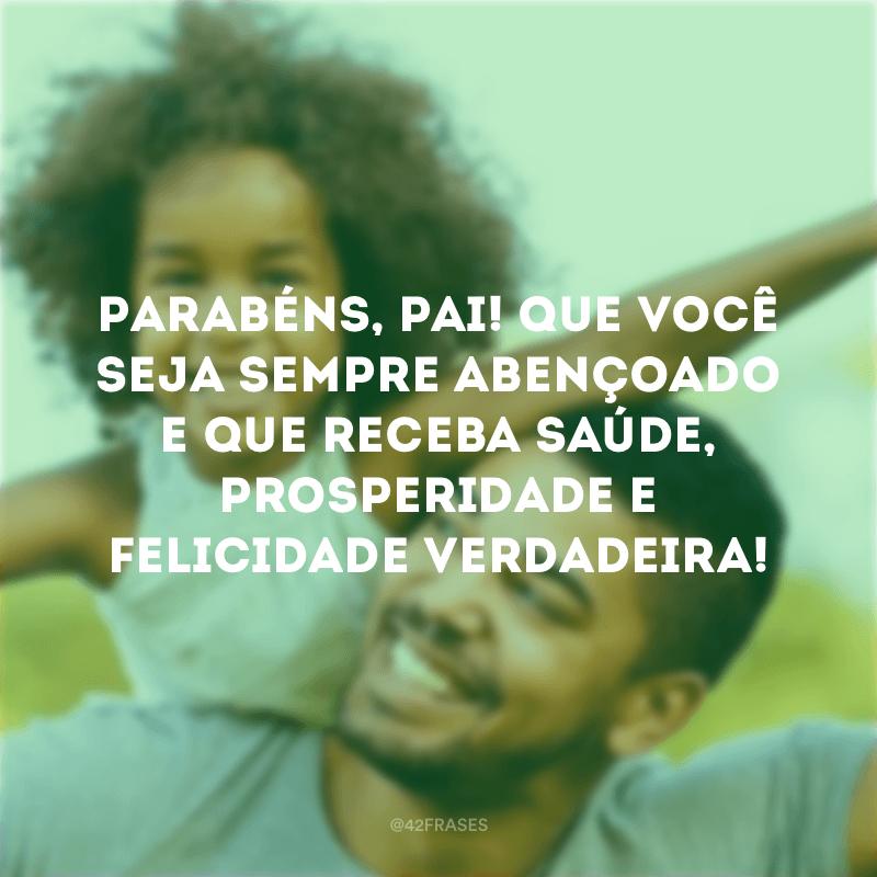 Parabéns, pai! Que você seja sempre abençoado e que receba saúde, prosperidade e felicidade verdadeira!