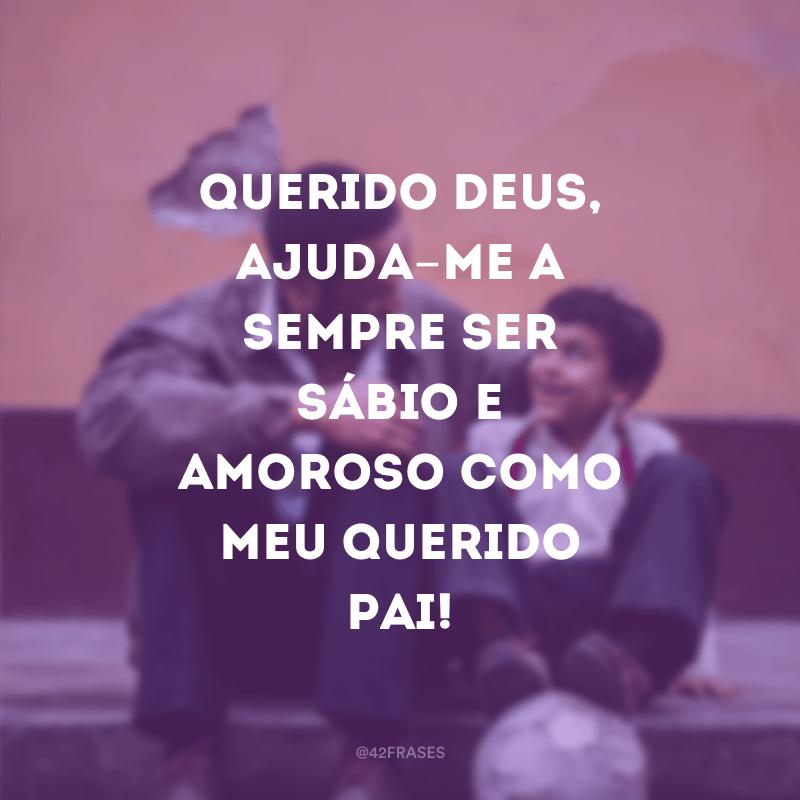 Querido Deus, ajuda-me a sempre ser sábio e amoroso como meu querido pai!