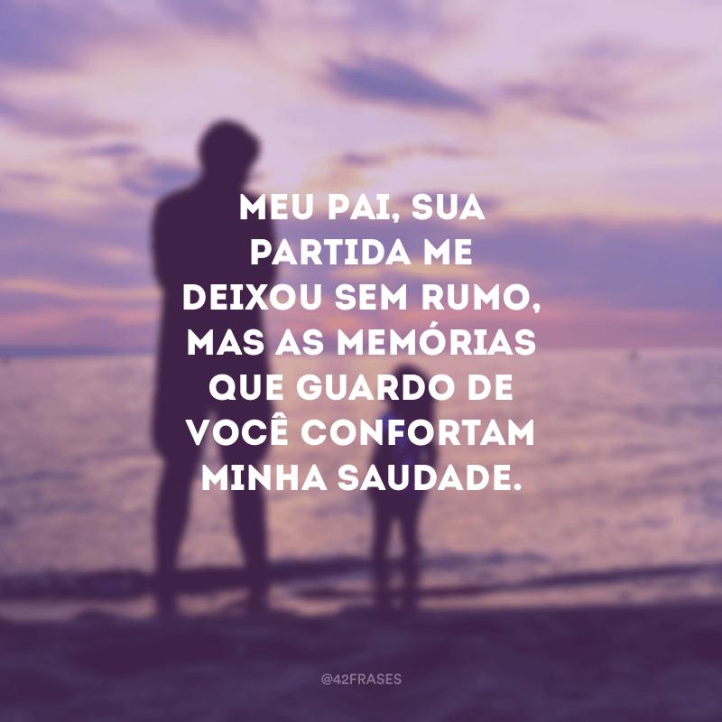 Meu pai, sua partida me deixou sem rumo, mas as memórias que guardo de você confortam minha saudade.