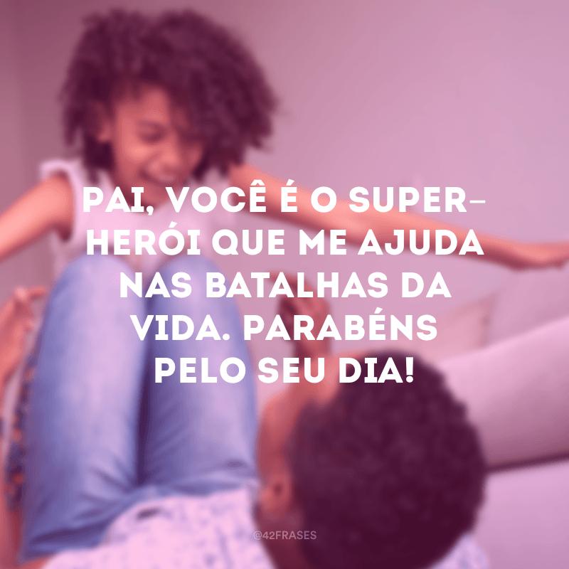 Pai, você é o super-herói que me ajuda nas batalhas da vida. Parabéns pelo seu dia!