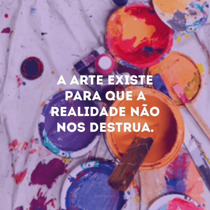 A arte existe para que a realidade não nos destrua.