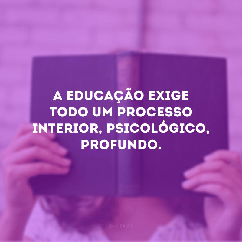 A educação exige todo um processo interior, psicológico, profundo.
