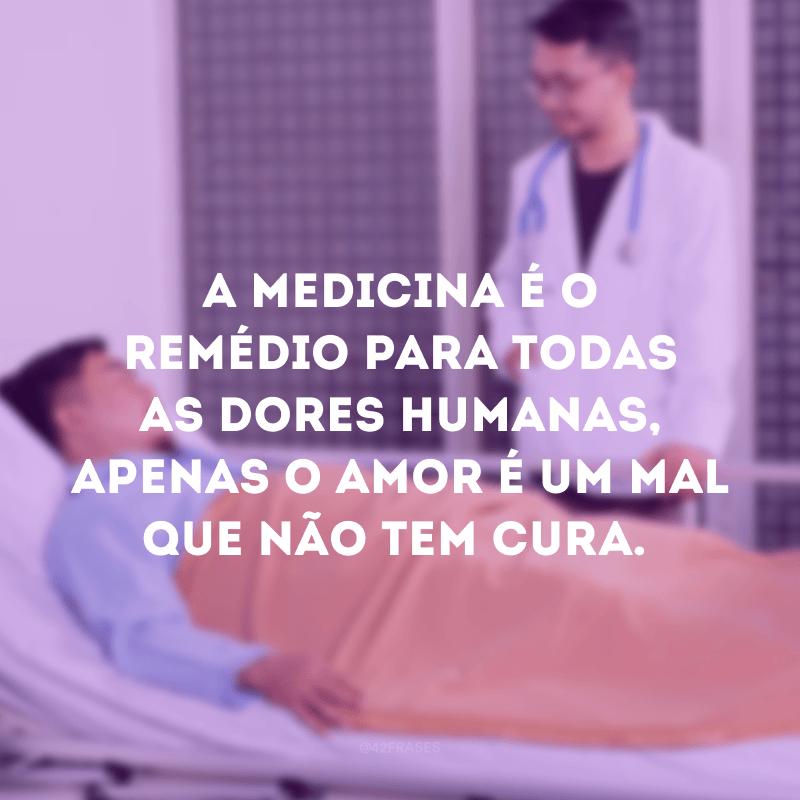 A medicina é o remédio para todas as dores humanas, apenas o amor é um mal que não tem cura.