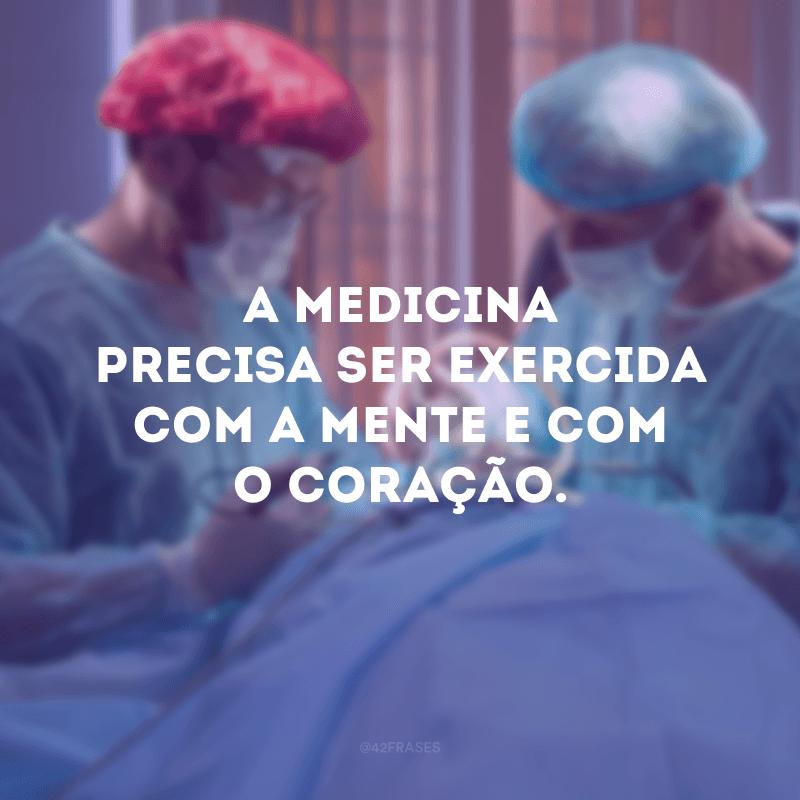 A medicina precisa ser exercida com a mente e com o coração.