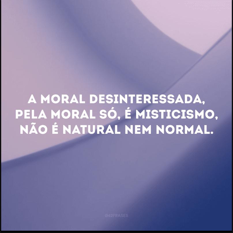 A moral desinteressada, pela moral só, é misticismo, não é natural nem normal.