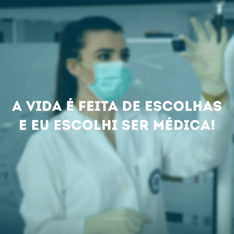 A vida é feita de escolhas e eu escolhi ser médica!
