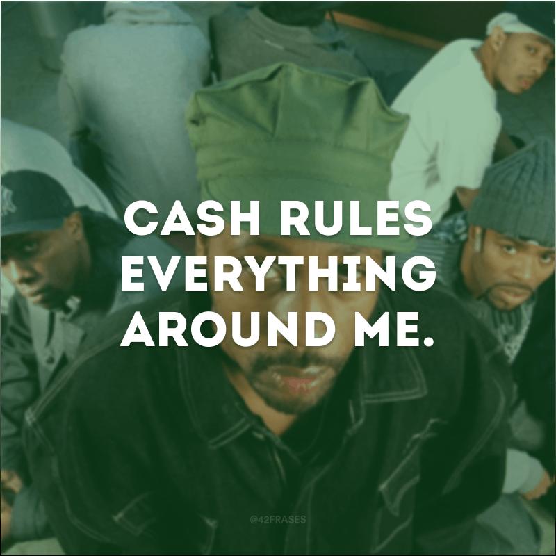 Cash rules everything around me. (O dinheiro manda em tudo à minha volta.)