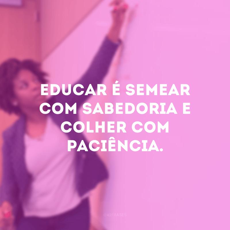Educar é semear com sabedoria e colher com paciência.