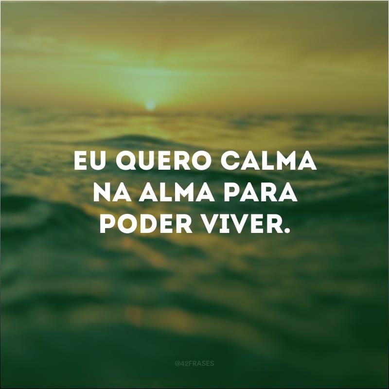 Eu quero calma na alma para poder viver.