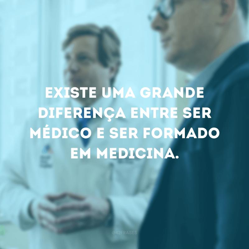 Existe uma grande diferença entre ser médico e ser formado em medicina.