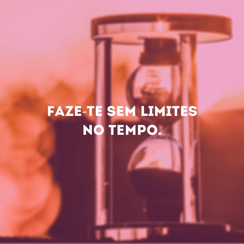 Faze-te sem limites no tempo.