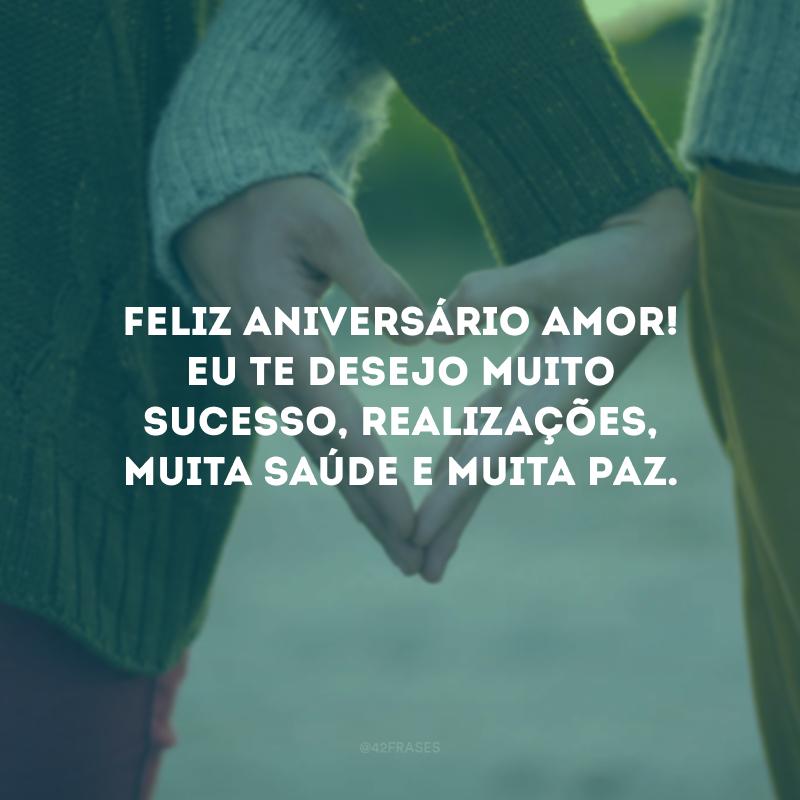 Feliz aniversário, amor! Eu te desejo muito sucesso, realizações, muita saúde e muita paz.