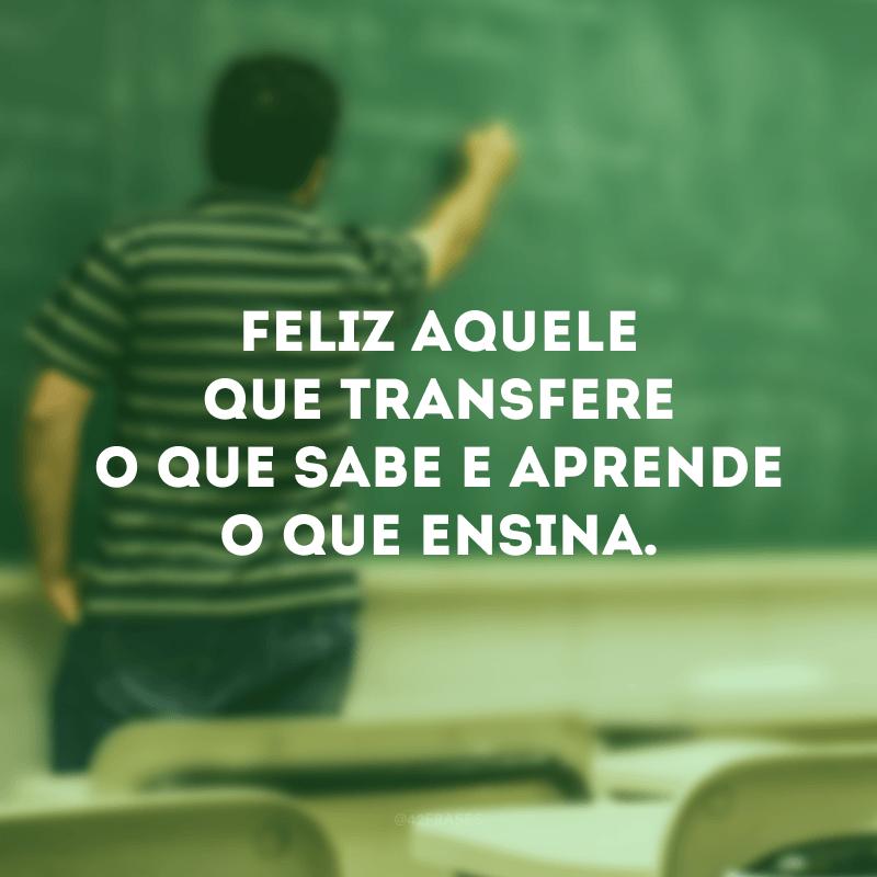 Feliz aquele que transfere o que sabe e aprende o que ensina.
