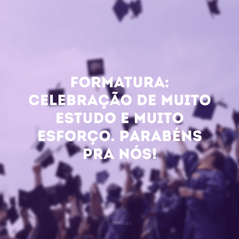 Formatura: celebração de muito estudo e muito esforço. Parabéns pra nós!