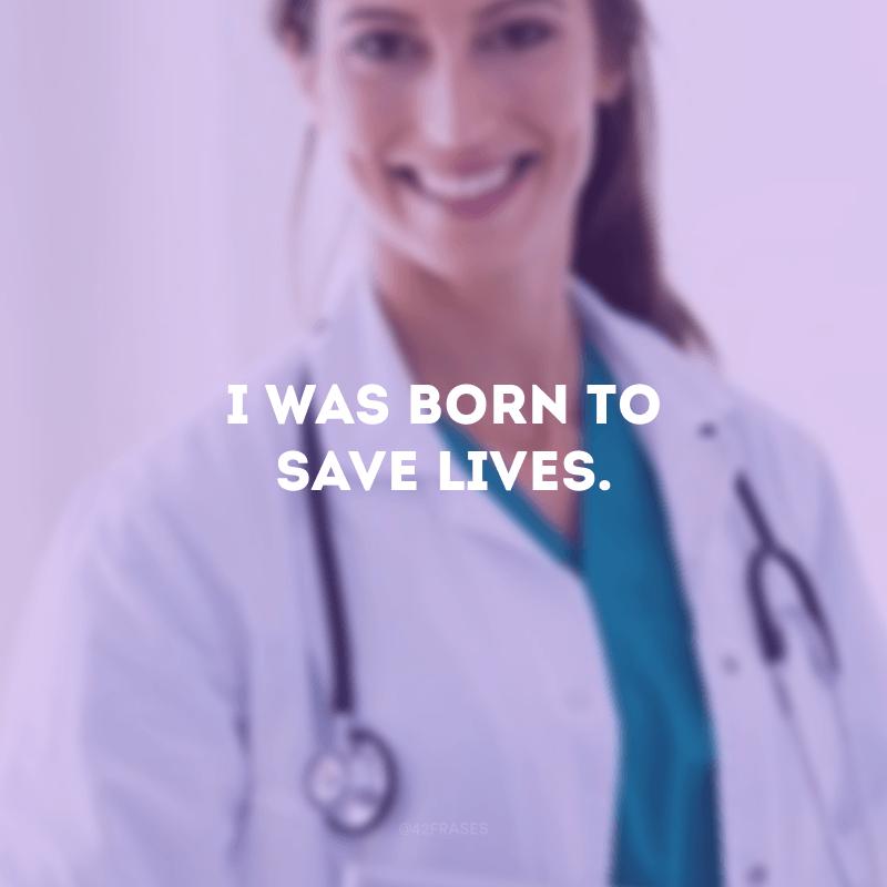 I was born to save lives.(Eu nasci para salvar vidas.)
