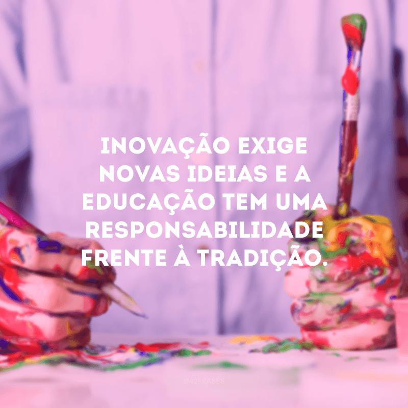 Inovação exige novas ideias e a educação tem uma responsabilidade frente à tradição.
