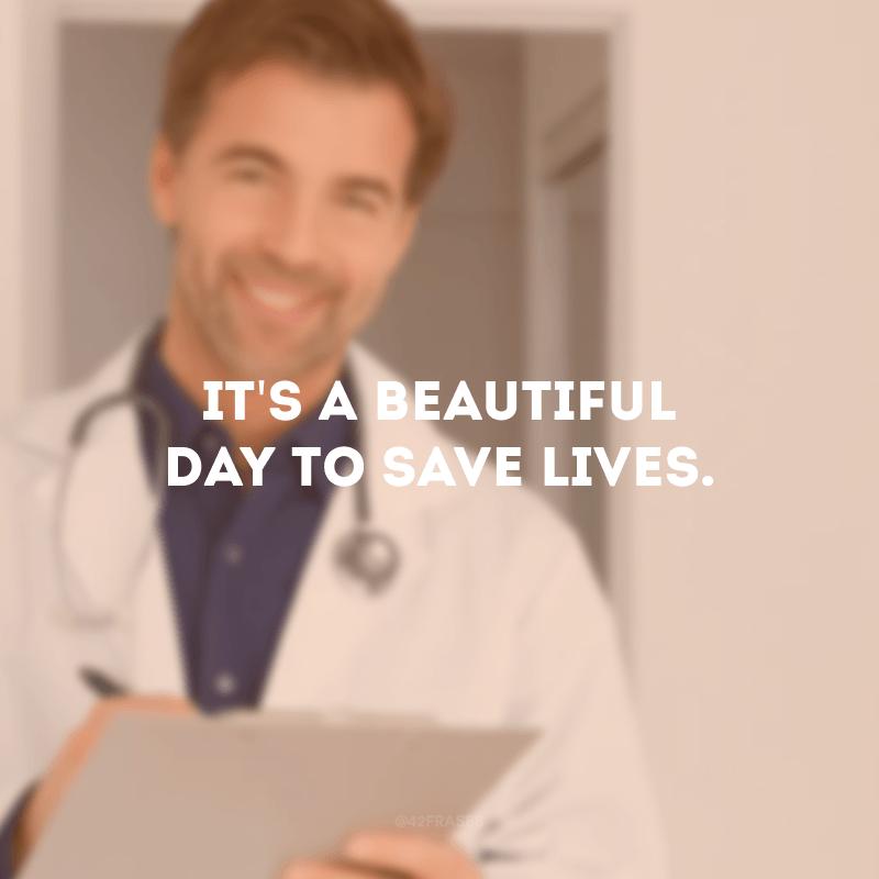 It\'s a beautiful day to save lives. (É um lindo dia para salvar vidas.)