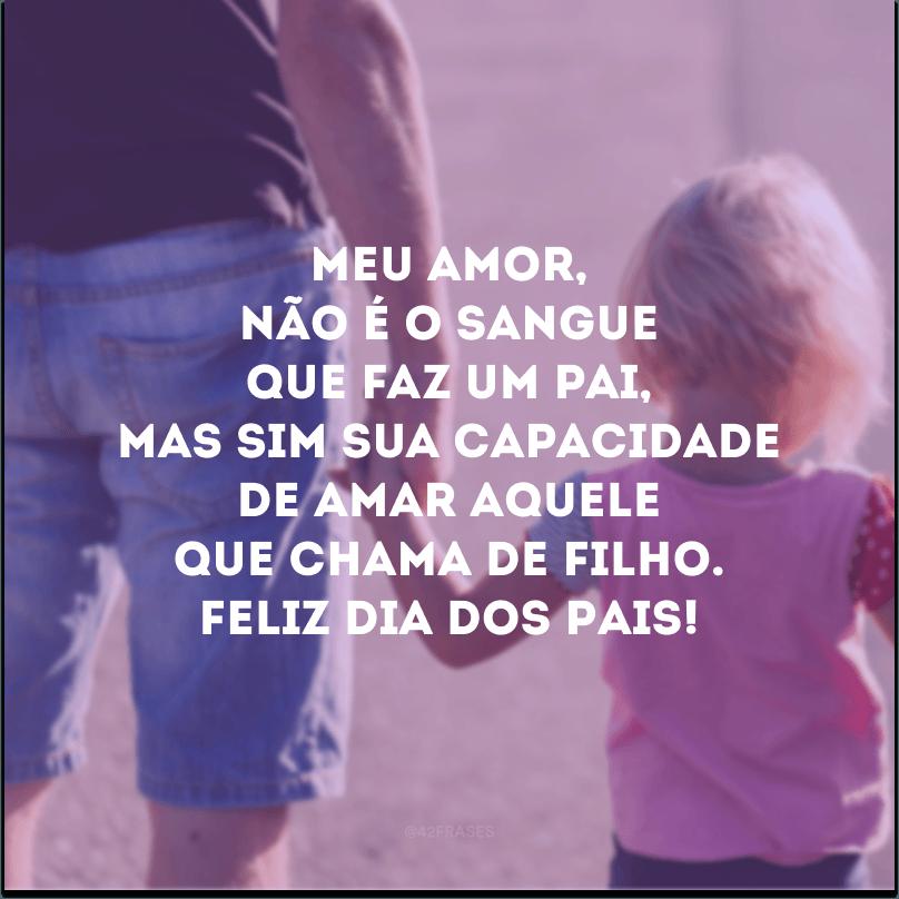 Meu amor, não é o sangue que faz um pai, mas sim sua capacidade de amar aquele que chama de filho. Feliz Dia dos Pais!