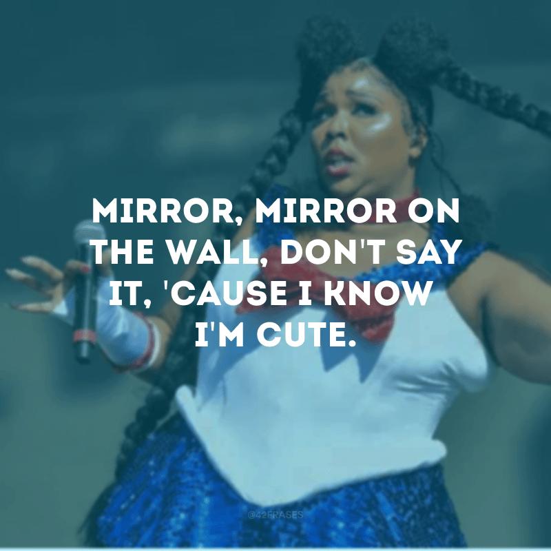 Mirror, mirror on the wall, don't say it, 'cause I know I'm cute. (Espelho, espelho meu, não diga nada, porque eu sei que sou linda.)