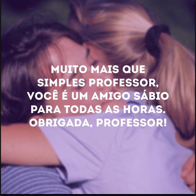 Muito mais que simples professor, você é um amigo sábio para todas as horas. Obrigada, professor!