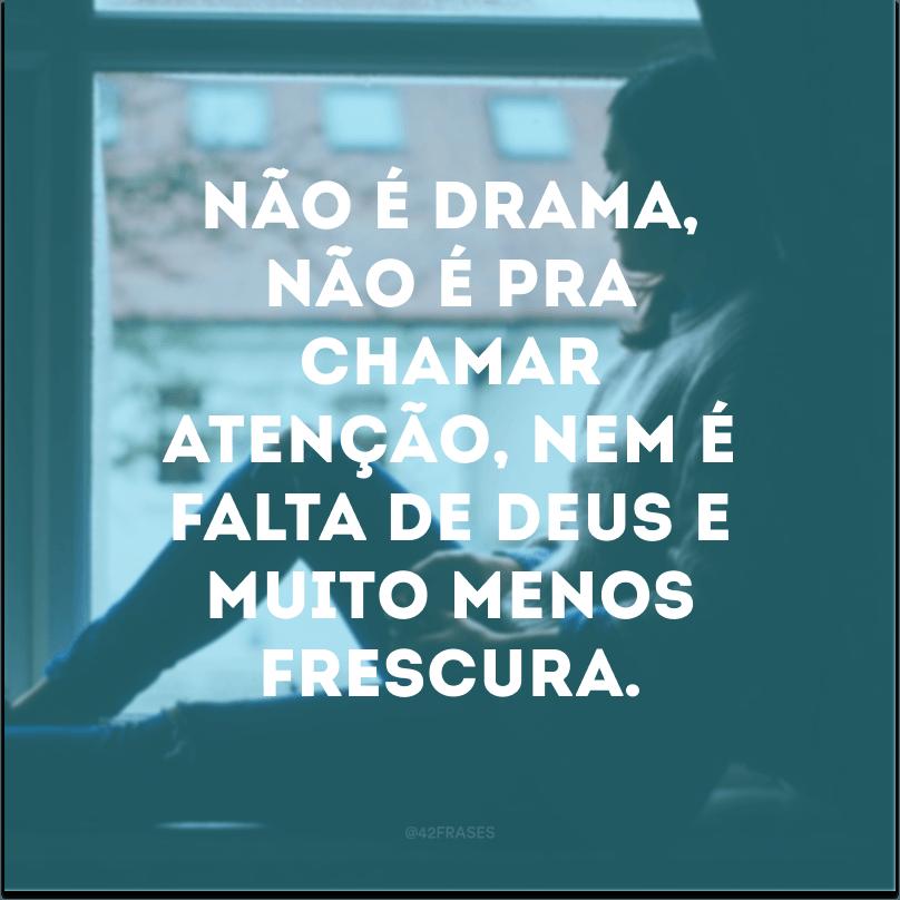 Não é drama, não é pra chamar atenção, nem é falta de Deus e muito menos frescura.