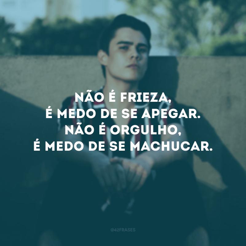 Não é frieza, é medo de se apegar. Não é orgulho, é medo de se machucar.