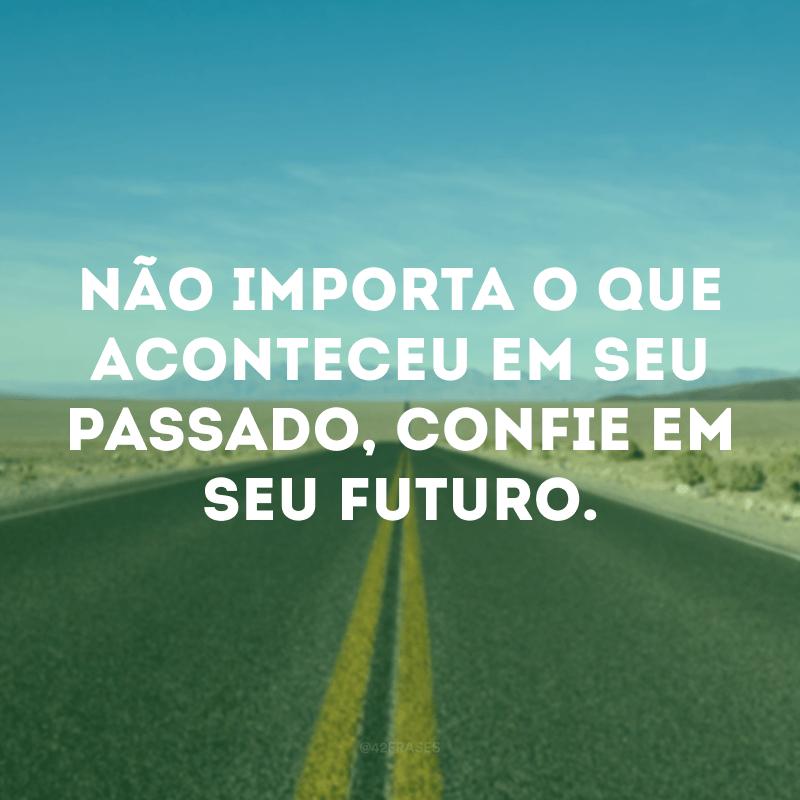 Não importa o que aconteceu em seu passado, confie em seu futuro.