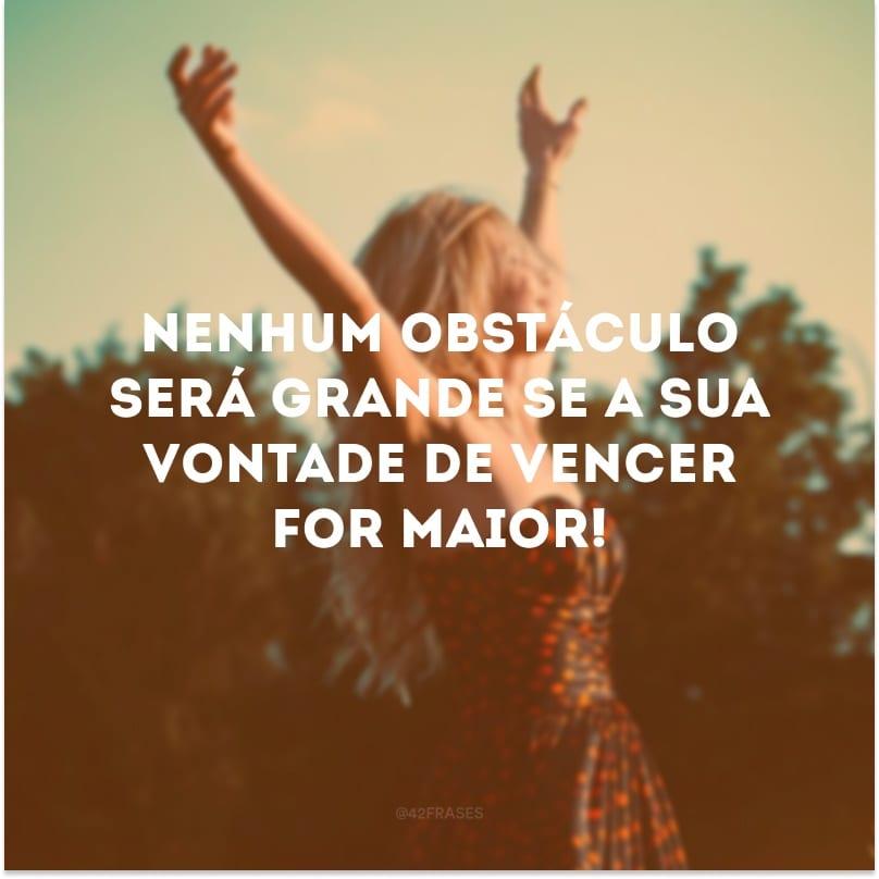 Nenhum obstáculo será grande se a sua vontade de vencer for maior!