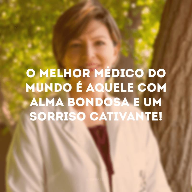 O melhor médico do mundo é aquele com alma bondosa e um sorriso cativante!